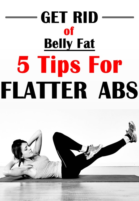 Get Rid Of Belly Fat: 5 Tips For Flatter Abs