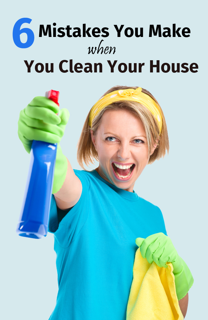 6 Mistakes You Make When You Clean Your House
