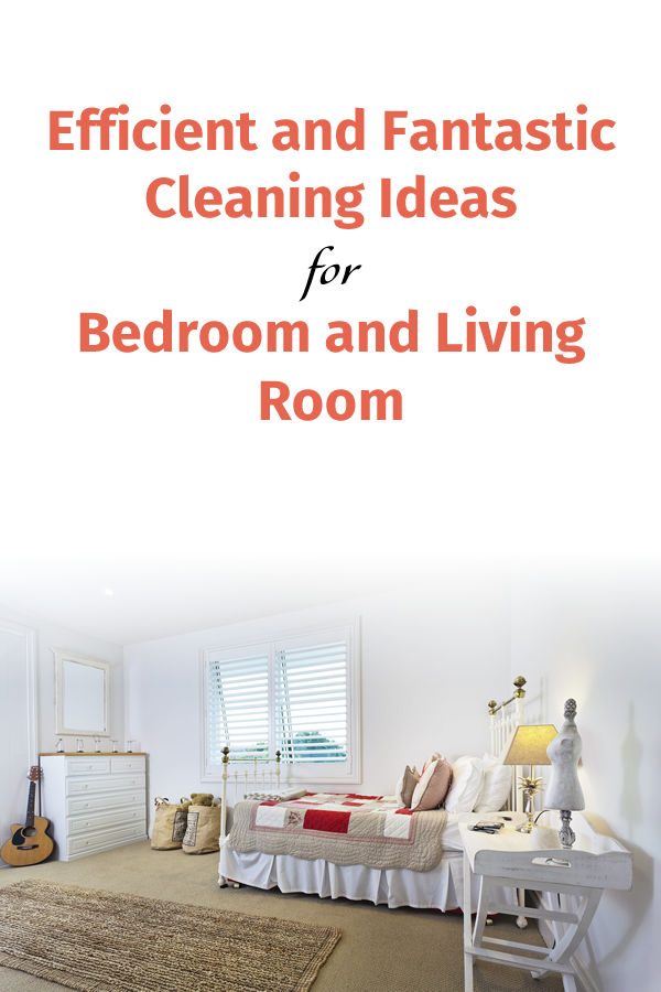 Efficient and Fantastic Cleaning Ideas for Bedroom and Living Room