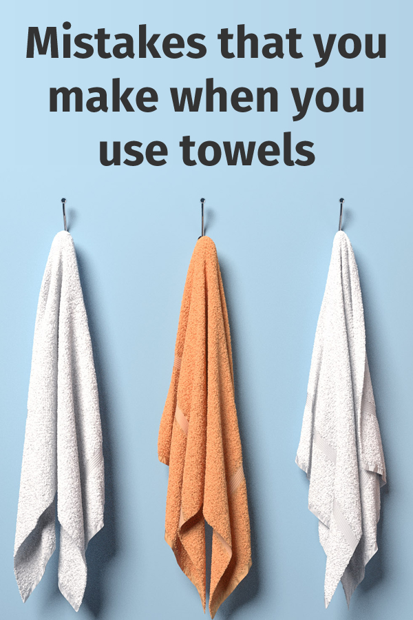 Mistakes that you make when you use towels