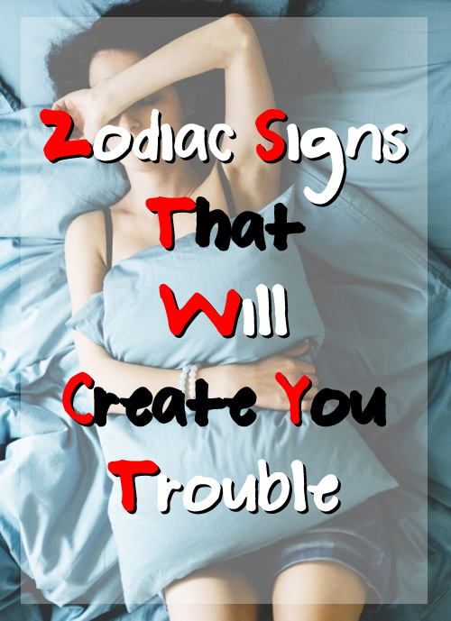 Zodiac Signs That Will Create You Trouble